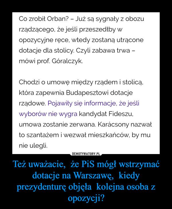 Też uważacie,  że PiS mógł wstrzymać dotacje na Warszawę,  kiedy prezydenturę objęła  kolejna osoba z opozycji? –