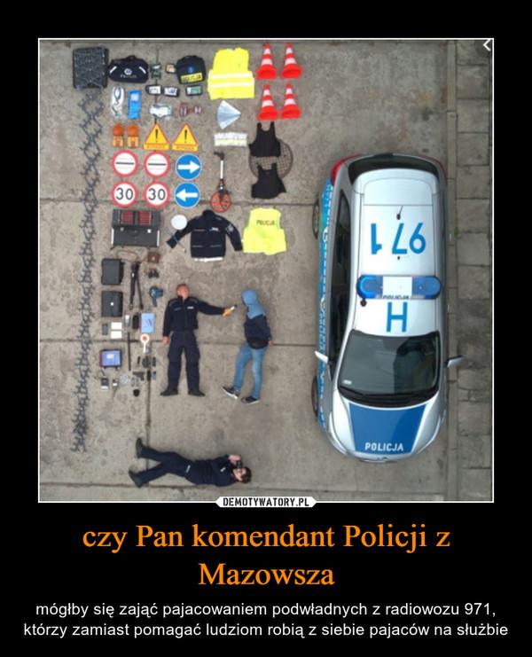 czy Pan komendant Policji z Mazowsza – mógłby się zająć pajacowaniem podwładnych z radiowozu 971, którzy zamiast pomagać ludziom robią z siebie pajaców na służbie