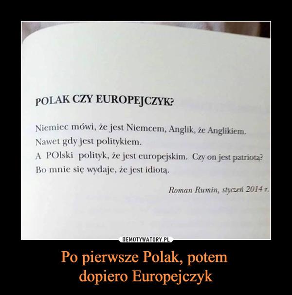Po pierwsze Polak, potem dopiero Europejczyk –  POLAK CZY EUROPEJCZYK?Niemiec mówi, że jest Niemcem, Anglik, że Anglikiem.Nawet gdy jest politykiem.A POlski polityk, że jest europejskim. Czy on jest patriota?Bo mnie się wydaje, że jest idiotą.Roman Rumin, styczeń 2014 r.