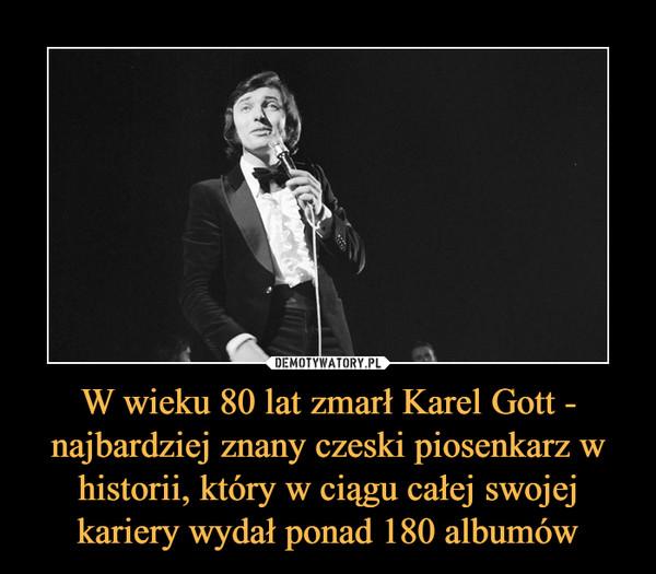 W wieku 80 lat zmarł Karel Gott - najbardziej znany czeski piosenkarz w historii, który w ciągu całej swojej kariery wydał ponad 180 albumów –