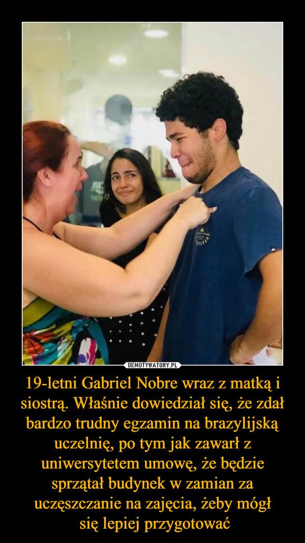 19-letni Gabriel Nobre wraz z matką i siostrą. Właśnie dowiedział się, że zdał bardzo trudny egzamin na brazylijską uczelnię, po tym jak zawarł z uniwersytetem umowę, że będzie sprzątał budynek w zamian za uczęszczanie na zajęcia, żeby mógł się lepiej przygotować –
