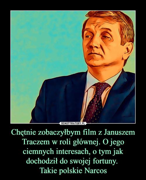 Chętnie zobaczyłbym film z Januszem Traczem w roli głównej. O jego ciemnych interesach, o tym jak dochodził do swojej fortuny.  Takie polskie Narcos