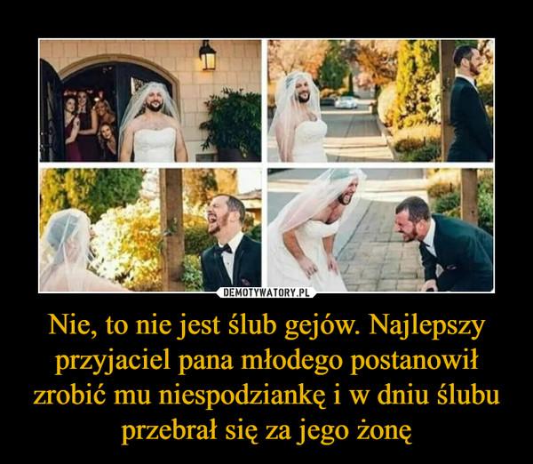Nie, to nie jest ślub gejów. Najlepszy przyjaciel pana młodego postanowił zrobić mu niespodziankę i w dniu ślubu przebrał się za jego żonę –