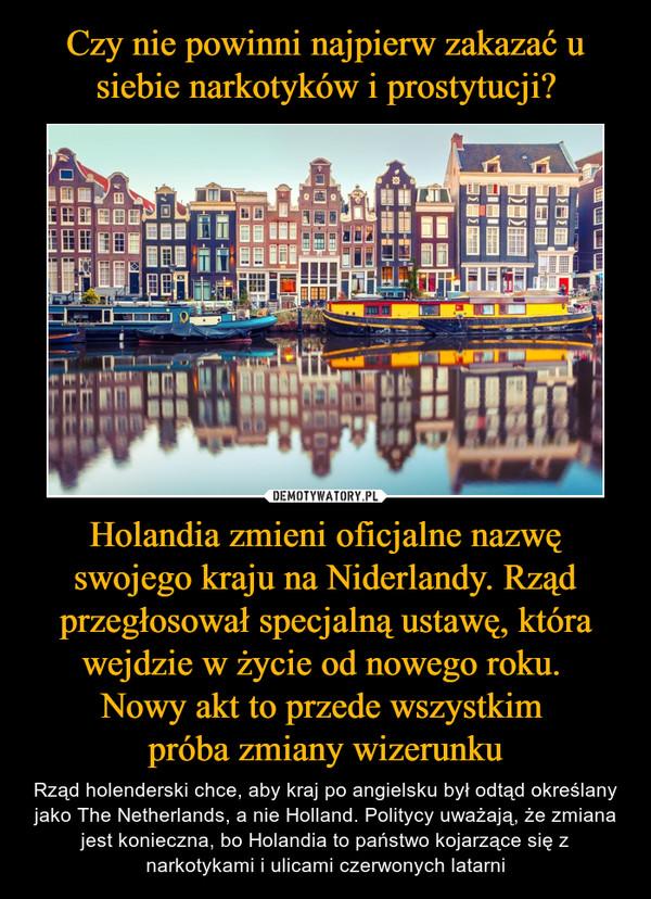 Holandia zmieni oficjalne nazwę swojego kraju na Niderlandy. Rząd przegłosował specjalną ustawę, która wejdzie w życie od nowego roku. Nowy akt to przede wszystkim próba zmiany wizerunku – Rząd holenderski chce, aby kraj po angielsku był odtąd określany jako The Netherlands, a nie Holland. Politycy uważają, że zmiana jest konieczna, bo Holandia to państwo kojarzące się z narkotykami i ulicami czerwonych latarni