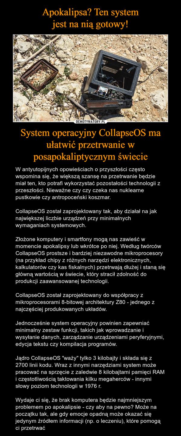 """System operacyjny CollapseOS ma ułatwić przetrwanie w posapokaliptycznym świecie – W antyutopijnych opowieściach o przyszłości często wspomina się, że większą szansę na przetrwanie będzie miał ten, kto potrafi wykorzystać pozostałości technologii z przeszłości. Nieważne czy czy czeka nas nuklearne pustkowie czy antropoceński koszmar. CollapseOS został zaprojektowany tak, aby działał na jak największej liczbie urządzeń przy minimalnych wymaganiach systemowych.Złożone komputery i smartfony mogą nas zawieść w momencie apokalipsy lub wkrótce po niej. Według twórców CollapseOS prostsze i bardziej niezawodne mikroprocesory (na przykład chipy z różnych narzędzi elektronicznych, kalkulatorów czy kas fiskalnych) przetrwają dłużej i staną się główną wartością w świecie, który stracił zdolność do produkcji zaawansowanej technologii. CollapseOS został zaprojektowany do współpracy z mikroprocesorami 8-bitowej architektury Z80 - jednego z najczęściej produkowanych układów.Jednocześnie system operacyjny powinien zapewniać minimalny zestaw funkcji, takich jak wprowadzanie i wysyłanie danych, zarządzanie urządzeniami peryferyjnymi, edycja tekstu czy kompilacja programów.Jądro CollapseOS """"waży"""" tylko 3 kilobajty i składa się z 2700 linii kodu. Wraz z innymi narzędziami system może pracować na sprzęcie z zaledwie 8 kilobajtami pamięci RAM i częstotliwością taktowania kilku megaherców - innymi słowy poziom technologii w 1976 r.Wydaje ci się, że brak komputera będzie najmniejszym problemem po apokalipsie - czy aby na pewno? Może na początku tak, ale gdy emocje opadną może okazać się jedynym źródłem informacji (np. o leczeniu), które pomogą ci przetrwać"""