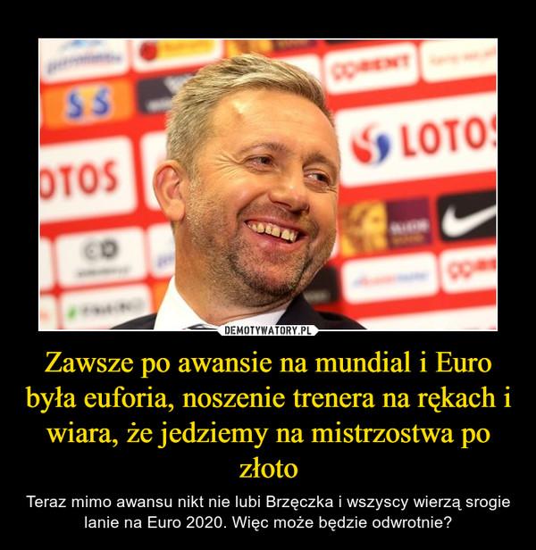 Zawsze po awansie na mundial i Euro była euforia, noszenie trenera na rękach i wiara, że jedziemy na mistrzostwa po złoto – Teraz mimo awansu nikt nie lubi Brzęczka i wszyscy wierzą srogie lanie na Euro 2020. Więc może będzie odwrotnie?