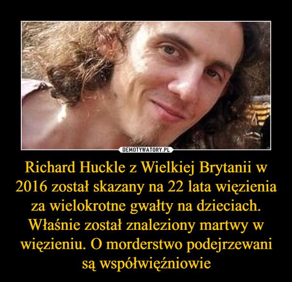 Richard Huckle z Wielkiej Brytanii w 2016 został skazany na 22 lata więzienia za wielokrotne gwałty na dzieciach. Właśnie został znaleziony martwy w więzieniu. O morderstwo podejrzewani są współwięźniowie –