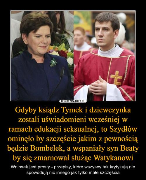 Gdyby ksiądz Tymek i dziewczynka zostali uświadomieni wcześniej w ramach edukacji seksualnej, to Szydłów ominęło by szczęście jakim z pewnością będzie Bombelek, a wspaniały syn Beaty by się zmarnował służąc Watykanowi