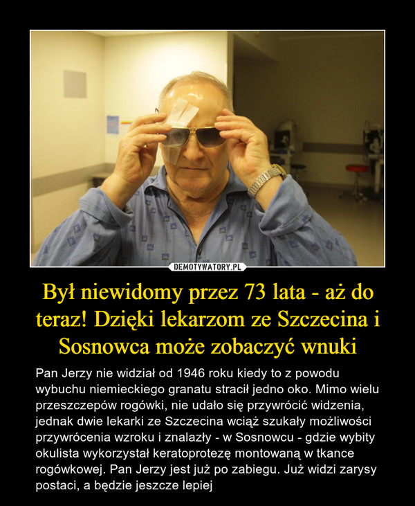 Był niewidomy przez 73 lata - aż do teraz! Dzięki lekarzom ze Szczecina i Sosnowca może zobaczyć wnuki – Pan Jerzy nie widział od 1946 roku kiedy to z powodu wybuchu niemieckiego granatu stracił jedno oko. Mimo wielu przeszczepów rogówki, nie udało się przywrócić widzenia, jednak dwie lekarki ze Szczecina wciąż szukały możliwości przywrócenia wzroku i znalazły - w Sosnowcu - gdzie wybity okulista wykorzystał keratoprotezę montowaną w tkance rogówkowej. Pan Jerzy jest już po zabiegu. Już widzi zarysy postaci, a będzie jeszcze lepiej