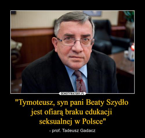 """""""Tymoteusz, syn pani Beaty Szydło  jest ofiarą braku edukacji  seksualnej w Polsce"""""""