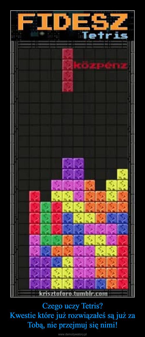 Czego uczy Tetris?Kwestie które już rozwiązałeś są już za Tobą, nie przejmuj się nimi! –