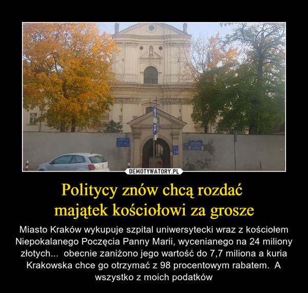 Politycy znów chcą rozdać majątek kościołowi za grosze – Miasto Kraków wykupuje szpital uniwersytecki wraz z kościołem Niepokalanego Poczęcia Panny Marii, wycenianego na 24 miliony złotych...  obecnie zaniżono jego wartość do 7,7 miliona a kuria Krakowska chce go otrzymać z 98 procentowym rabatem.  A wszystko z moich podatków