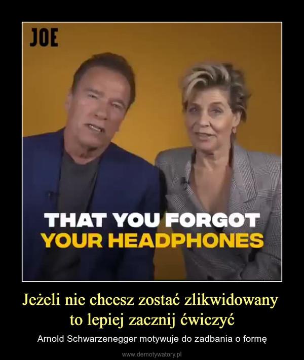 Jeżeli nie chcesz zostać zlikwidowany to lepiej zacznij ćwiczyć – Arnold Schwarzenegger motywuje do zadbania o formę