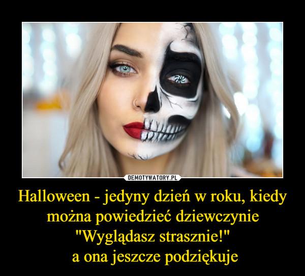 Halloween - jedyny dzień w roku, kiedy można powiedzieć dziewczynie ''Wyglądasz strasznie!'' a ona jeszcze podziękuje –