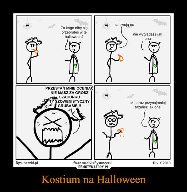 Kostium na Halloween –  za swoją exZa kogo niby sięprzebrałeś w tehalloween?nie wyglądasz jakonaPRZESTAN MNIE OCENIAĆNIE MASZ ZA GROSZSZACUNKUTY SZOWENISTYCZNYok, teraz przynajmniejbrzmisz jak onaGRUBASIE!!