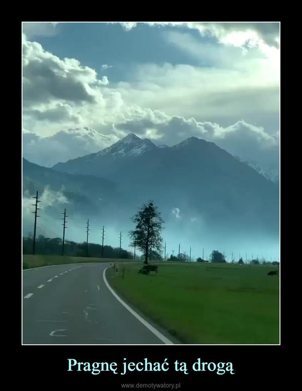 Pragnę jechać tą drogą –