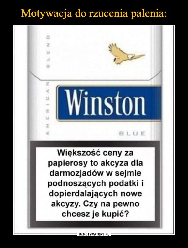 –  Większość ceny za papierosy to akcyza dla darmozjadów w sejmie podnoszących podatki i dopierdalających nowe akcyzy. Czy na pewno chcesz je kupić?