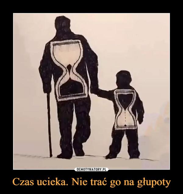 Czas ucieka. Nie trać go na głupoty –