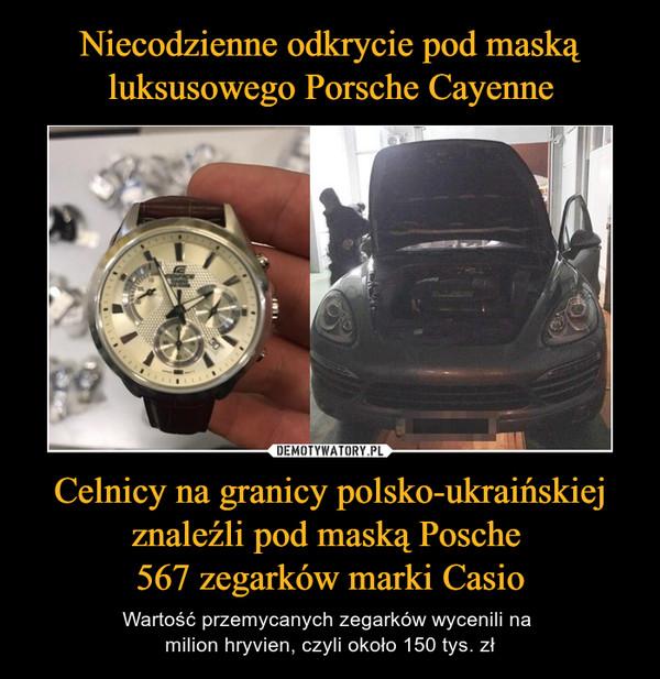 Celnicy na granicy polsko-ukraińskiej znaleźli pod maską Posche 567 zegarków marki Casio – Wartość przemycanych zegarków wycenili na milion hryvien, czyli około 150 tys. zł