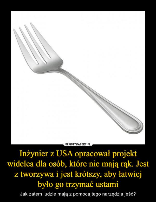 Inżynier z USA opracował projekt widelca dla osób, które nie mają rąk. Jest z tworzywa i jest krótszy, aby łatwiej było go trzymać ustami – Jak zatem ludzie mają z pomocą tego narzędzia jeść?