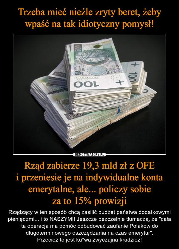 """Rząd zabierze 19,3 mld zł z OFEi przeniesie je na indywidualne konta emerytalne, ale... policzy sobieza to 15% prowizji – Rządzący w ten sposób chcą zasilić budżet państwa dodatkowymi pieniędzmi... i to NASZYMI! Jeszcze bezczelnie tłumaczą, że """"cała ta operacja ma pomóc odbudować zaufanie Polaków do długoterminowego oszczędzania na czas emerytur"""".Przecież to jest ku*wa zwyczajna kradzież!"""