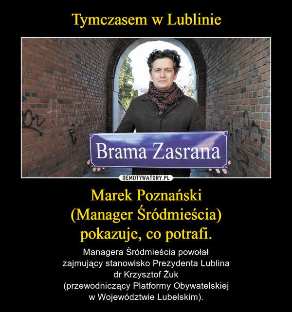 Marek Poznański(Manager Śródmieścia)pokazuje, co potrafi. – Managera Śródmieścia powołałzajmujący stanowisko Prezydenta Lublinadr Krzysztof Żuk(przewodniczący Platformy Obywatelskiejw Województwie Lubelskim).