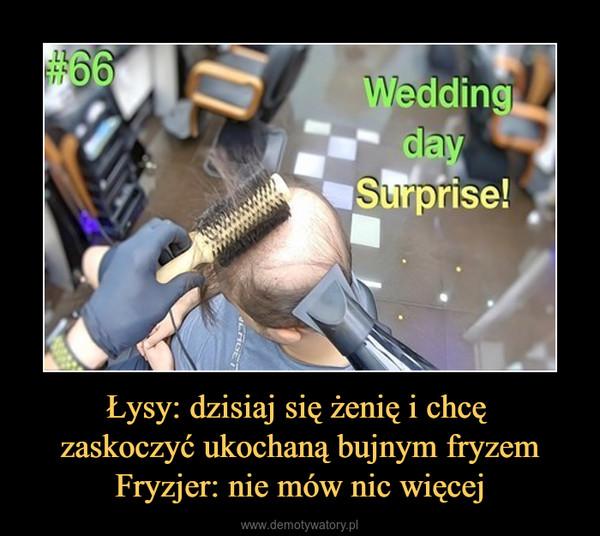 Łysy: dzisiaj się żenię i chcę zaskoczyć ukochaną bujnym fryzemFryzjer: nie mów nic więcej –