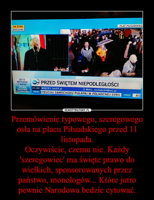 Przemówienie typowego, szeregowego osła na placu Piłsudskiego przed 11 listopada. Oczywiście, czemu nie. Każdy 'szeregowiec' ma święte prawo do wielkich, sponsorowanych przez państwo, monologów... Które jutro pewnie Narodowa bedzie cytować.
