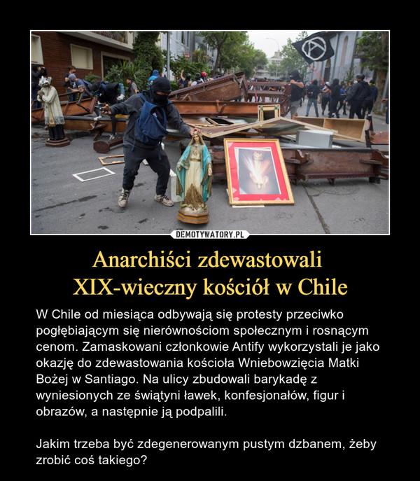 Anarchiści zdewastowali XIX-wieczny kościół w Chile – W Chile od miesiąca odbywają się protesty przeciwko pogłębiającym się nierównościom społecznym i rosnącym cenom. Zamaskowani członkowie Antify wykorzystali je jako okazję do zdewastowania kościoła Wniebowzięcia Matki Bożej w Santiago. Na ulicy zbudowali barykadę z wyniesionych ze świątyni ławek, konfesjonałów, figur i obrazów, a następnie ją podpalili.Jakim trzeba być zdegenerowanym pustym dzbanem, żeby zrobić coś takiego?
