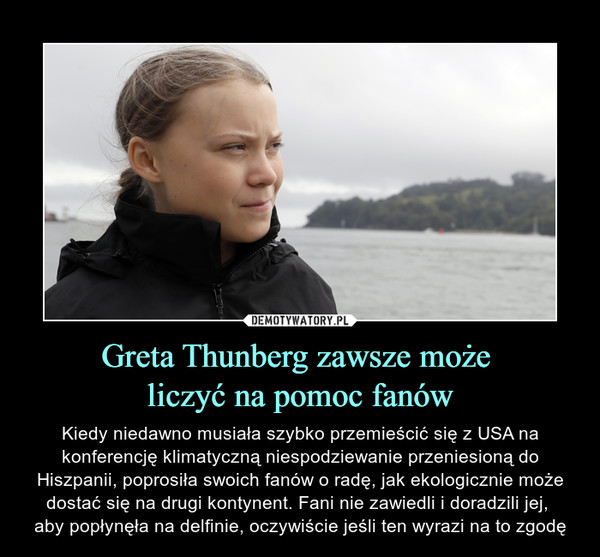 Greta Thunberg zawsze może liczyć na pomoc fanów – Kiedy niedawno musiała szybko przemieścić się z USA na konferencję klimatyczną niespodziewanie przeniesioną do Hiszpanii, poprosiła swoich fanów o radę, jak ekologicznie może dostać się na drugi kontynent. Fani nie zawiedli i doradzili jej, aby popłynęła na delfinie, oczywiście jeśli ten wyrazi na to zgodę