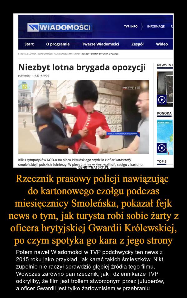 Rzecznik prasowy policji nawiązując do kartonowego czołgu podczas miesięcznicy Smoleńska, pokazał fejk news o tym, jak turysta robi sobie żarty z oficera brytyjskiej Gwardii Królewskiej, po czym spotyka go kara z jego strony – Potem nawet Wiadomości w TVP podchwyciły ten news z 2015 roku jako przykład, jak karać takich śmieszków. Nikt zupełnie nie raczył sprawdzić głębiej źródła tego filmu. Wówczas zarówno pan rzecznik, jak i dziennikarze TVP odkryliby, że film jest trollem stworzonym przez jutuberów, a oficer Gwardii jest tylko żartownisiem w przebraniu Niezbyt lotna brygada opozycjiKilku sympatyków KOD-u na placu Piłsudskiego szydziło z ofiar katastrofysmoleńskiej i polskich żołnierzy. W plecy żołnierzy kierowali lufę czołgu z kartonu.