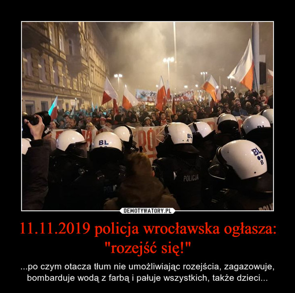 """11.11.2019 policja wrocławska ogłasza: """"rozejść się!"""" – ...po czym otacza tłum nie umożliwiając rozejścia, zagazowuje, bombarduje wodą z farbą i pałuje wszystkich, także dzieci..."""