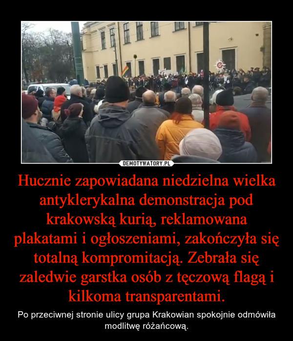 Hucznie zapowiadana niedzielna wielka antyklerykalna demonstracja pod krakowską kurią, reklamowana plakatami i ogłoszeniami, zakończyła się totalną kompromitacją. Zebrała się zaledwie garstka osób z tęczową flagą i kilkoma transparentami. – Po przeciwnej stronie ulicy grupa Krakowian spokojnie odmówiła modlitwę różańcową.