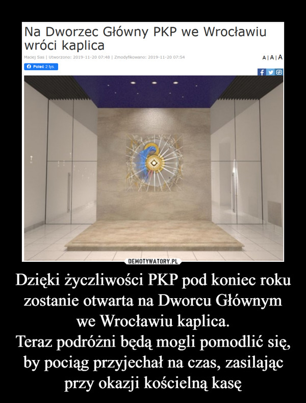 Dzięki życzliwości PKP pod koniec roku zostanie otwarta na Dworcu Głównym we Wrocławiu kaplica.Teraz podróżni będą mogli pomodlić się, by pociąg przyjechał na czas, zasilając przy okazji kościelną kasę –