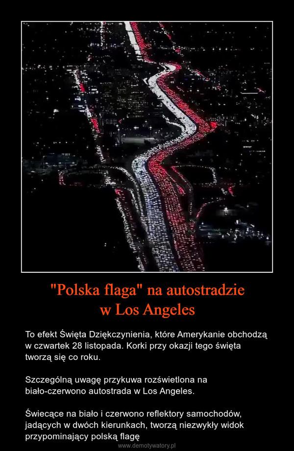 """""""Polska flaga"""" na autostradziew Los Angeles – To efekt Święta Dziękczynienia, które Amerykanie obchodzą w czwartek 28 listopada. Korki przy okazji tego święta tworzą się co roku.Szczególną uwagę przykuwa rozświetlona na biało-czerwono autostrada w Los Angeles.Świecące na biało i czerwono reflektory samochodów, jadących w dwóch kierunkach, tworzą niezwykły widok przypominający polską flagę"""