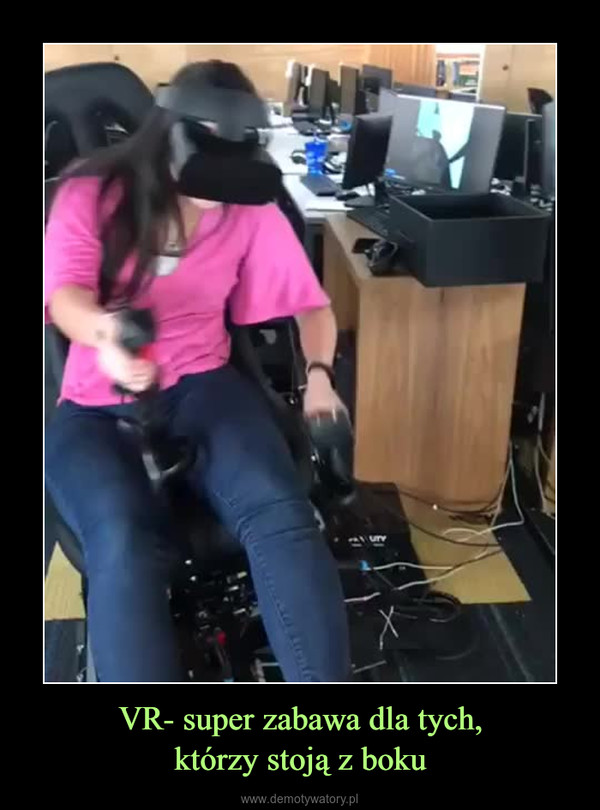 VR- super zabawa dla tych,którzy stoją z boku –