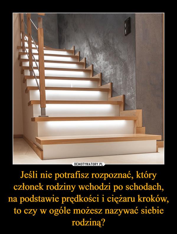 Jeśli nie potrafisz rozpoznać, który członek rodziny wchodzi po schodach, na podstawie prędkości i ciężaru kroków, to czy w ogóle możesz nazywać siebie rodziną? –