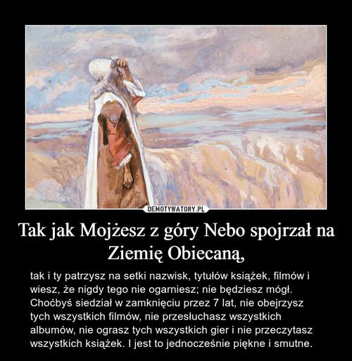 Tak jak Mojżesz z góry Nebo spojrzał na Ziemię Obiecaną,