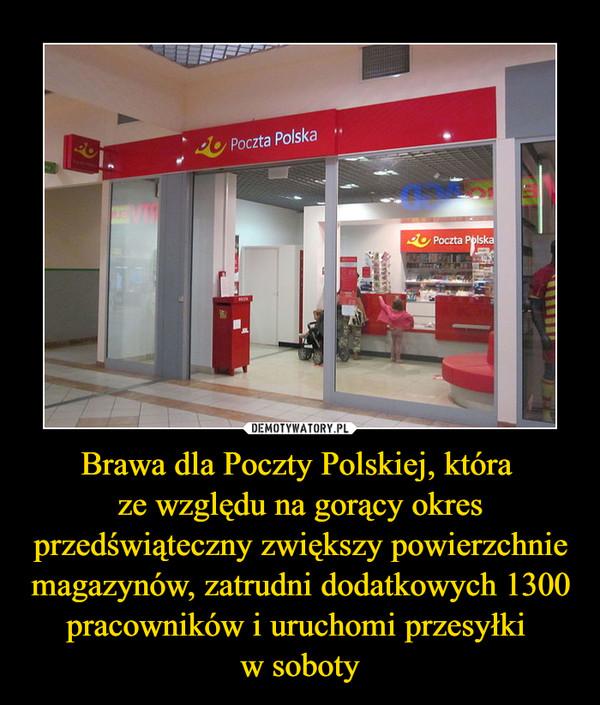 Brawa dla Poczty Polskiej, która ze względu na gorący okres przedświąteczny zwiększy powierzchnie magazynów, zatrudni dodatkowych 1300 pracowników i uruchomi przesyłki w soboty –