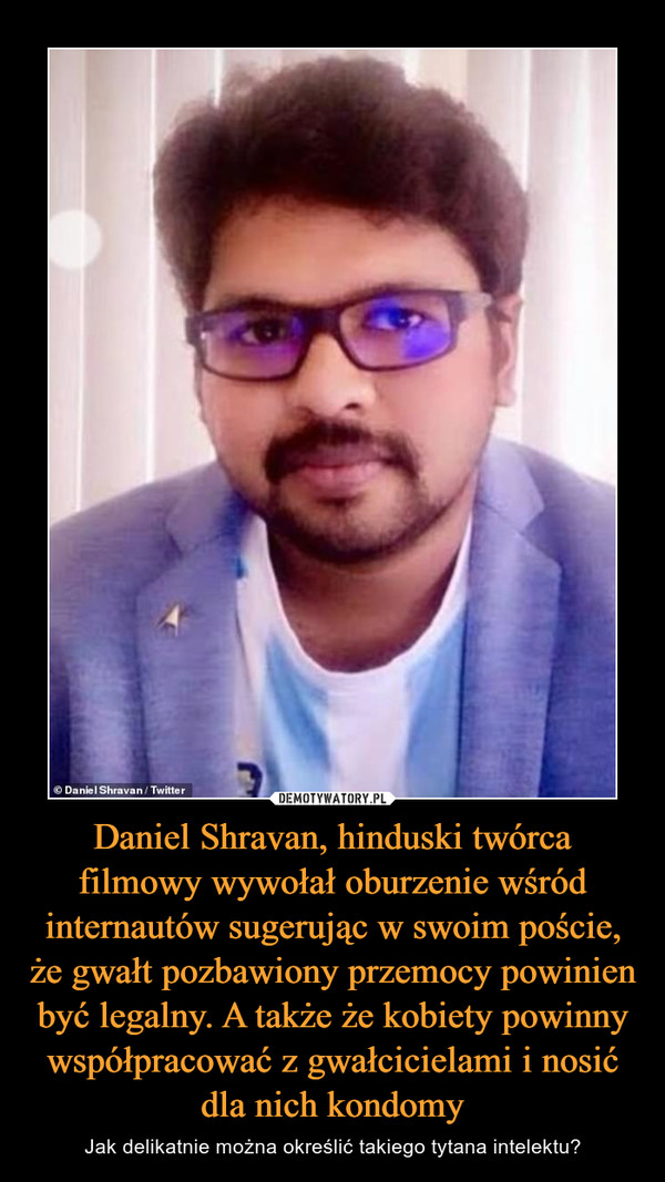 Daniel Shravan, hinduski twórca filmowy wywołał oburzenie wśród internautów sugerując w swoim poście, że gwałt pozbawiony przemocy powinien być legalny. A także że kobiety powinny współpracować z gwałcicielami i nosić dla nich kondomy – Jak delikatnie można określić takiego tytana intelektu?