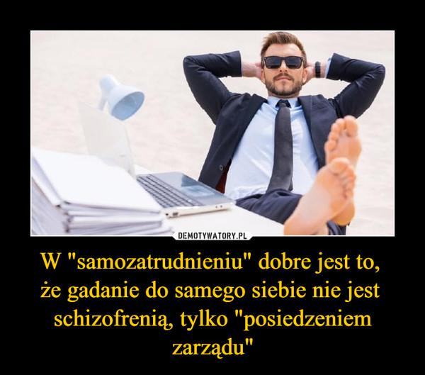 """W """"samozatrudnieniu"""" dobre jest to, że gadanie do samego siebie nie jest schizofrenią, tylko """"posiedzeniem zarządu"""" –"""