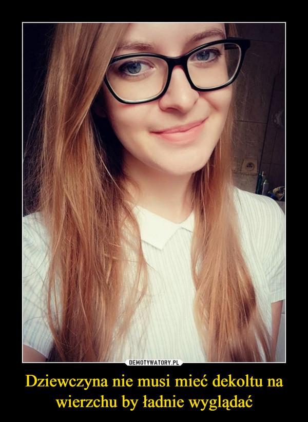 Dziewczyna nie musi mieć dekoltu na wierzchu by ładnie wyglądać –