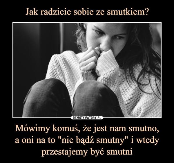 """Mówimy komuś, że jest nam smutno,a oni na to """"nie bądź smutny"""" i wtedy przestajemy być smutni –"""
