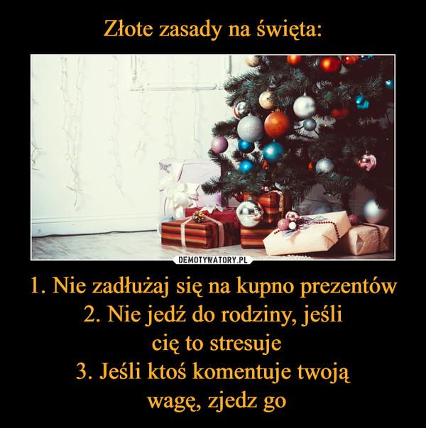 1. Nie zadłużaj się na kupno prezentów2. Nie jedź do rodziny, jeśli cię to stresuje3. Jeśli ktoś komentuje twoją wagę, zjedz go –
