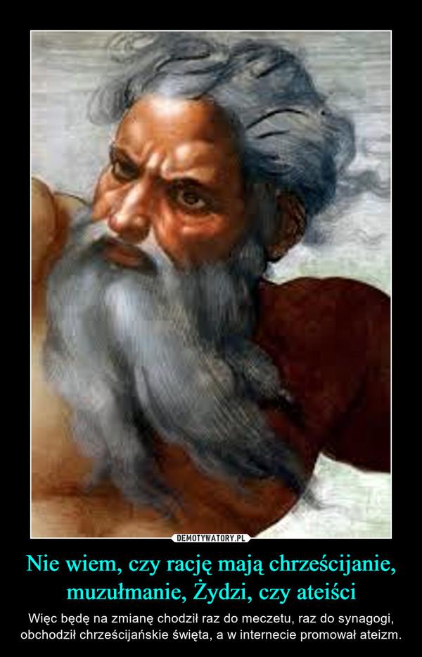 Nie wiem, czy rację mają chrześcijanie, muzułmanie, Żydzi, czy ateiści – Więc będę na zmianę chodził raz do meczetu, raz do synagogi, obchodził chrześcijańskie święta, a w internecie promował ateizm.