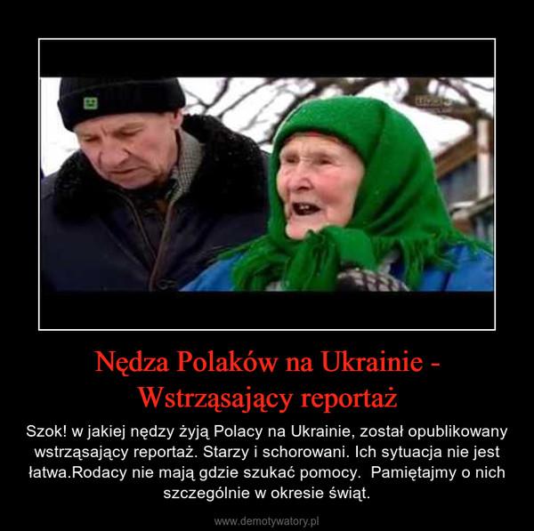 Nędza Polaków na Ukrainie - Wstrząsający reportaż – Szok! w jakiej nędzy żyją Polacy na Ukrainie, został opublikowany wstrząsający reportaż. Starzy i schorowani. Ich sytuacja nie jest łatwa.Rodacy nie mają gdzie szukać pomocy.  Pamiętajmy o nich szczególnie w okresie świąt.