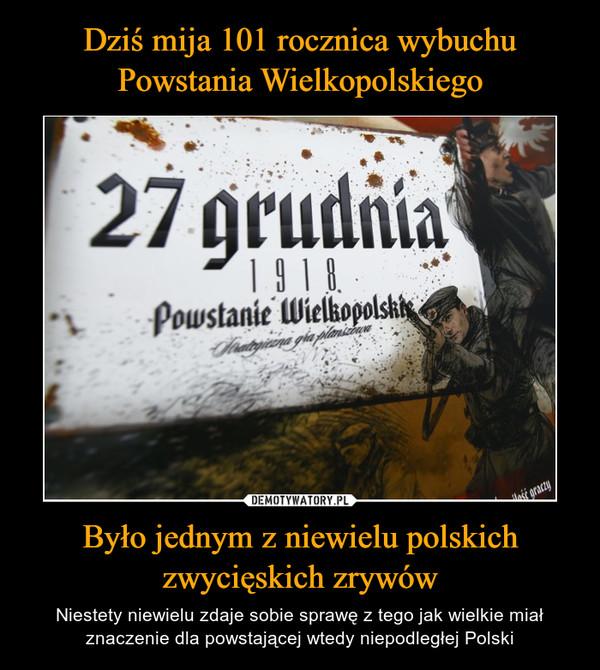 Było jednym z niewielu polskichzwycięskich zrywów – Niestety niewielu zdaje sobie sprawę z tego jak wielkie miał znaczenie dla powstającej wtedy niepodległej Polski