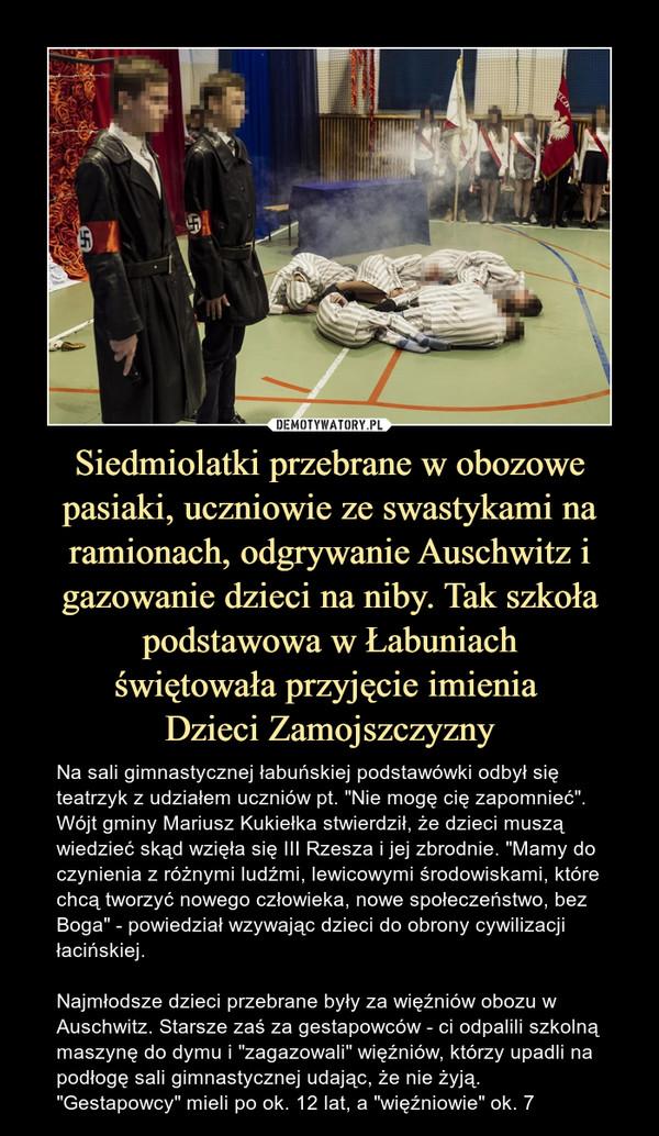 """Siedmiolatki przebrane w obozowe pasiaki, uczniowie ze swastykami na ramionach, odgrywanie Auschwitz i gazowanie dzieci na niby. Tak szkoła podstawowa w Łabuniachświętowała przyjęcie imienia Dzieci Zamojszczyzny – Na sali gimnastycznej łabuńskiej podstawówki odbył się teatrzyk z udziałem uczniów pt. """"Nie mogę cię zapomnieć"""". Wójt gminy Mariusz Kukiełka stwierdził, że dzieci muszą wiedzieć skąd wzięła się III Rzesza i jej zbrodnie. """"Mamy do czynienia z różnymi ludźmi, lewicowymi środowiskami, które chcą tworzyć nowego człowieka, nowe społeczeństwo, bez Boga"""" - powiedział wzywając dzieci do obrony cywilizacji łacińskiej.Najmłodsze dzieci przebrane były za więźniów obozu w Auschwitz. Starsze zaś za gestapowców - ci odpalili szkolną maszynę do dymu i """"zagazowali"""" więźniów, którzy upadli na podłogę sali gimnastycznej udając, że nie żyją. """"Gestapowcy"""" mieli po ok. 12 lat, a """"więźniowie"""" ok. 7"""