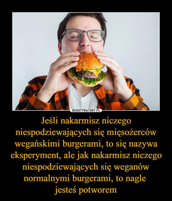Jeśli nakarmisz niczego niespodziewających się mięsożerców wegańskimi burgerami, to się nazywa eksperyment, ale jak nakarmisz niczego niespodziewających się weganów normalnymi burgerami, to nagle jesteś potworem –
