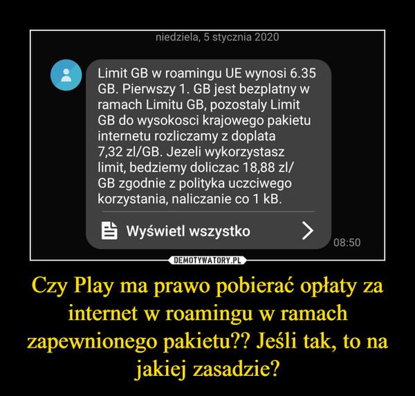 Czy Play ma prawo pobierać opłaty za internet w roamingu w ramach zapewnionego pakietu?? Jeśli tak, to na jakiej zasadzie? –